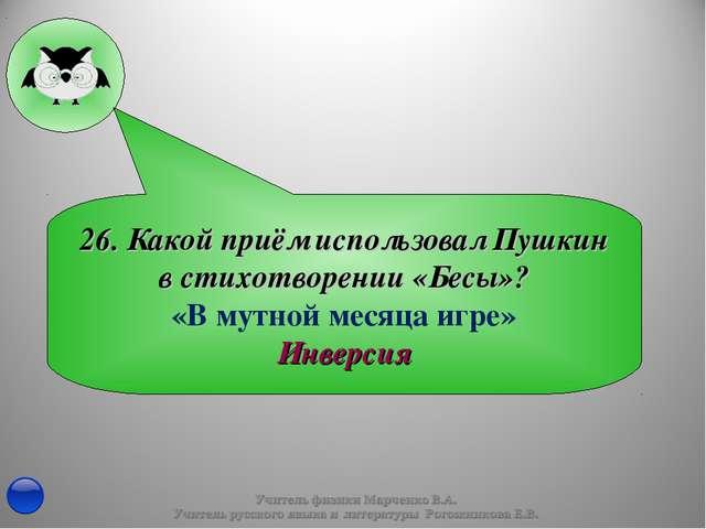 26. Какой приём использовал Пушкин в стихотворении «Бесы»? «В мутной месяца и...