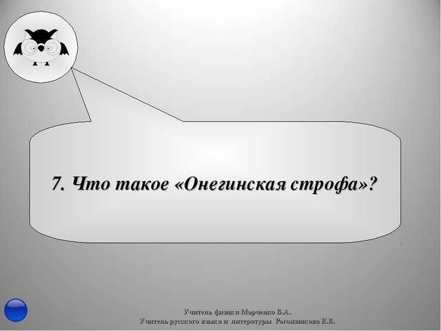 7. Что такое «Онегинская строфа»? Учитель физики Марченко В.А. Учитель русско...