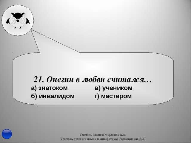 21. Онегин в любви считался… Учитель физики Марченко В.А. Учитель русского яз...