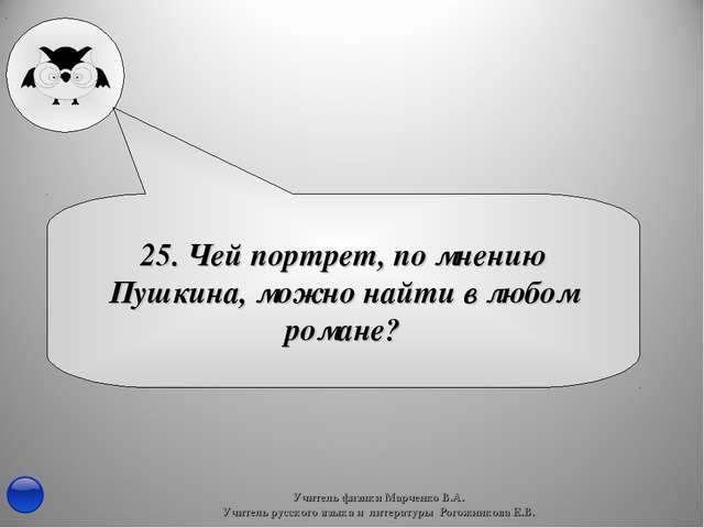 25. Чей портрет, по мнению Пушкина, можно найти в любом романе? Учитель физик...