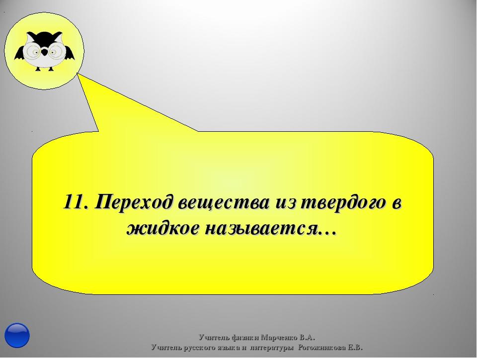 11. Переход вещества из твердого в жидкое называется… Учитель физики Марченко...