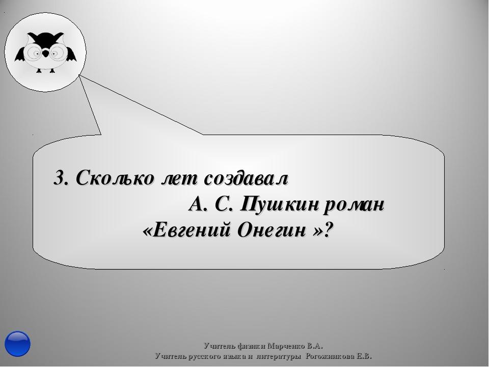 3. Сколько лет создавал А. С. Пушкин роман «Евгений Онегин »? Учитель физики...