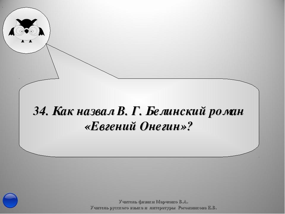 34. Как назвал В. Г. Белинский роман «Евгений Онегин»? Учитель физики Марченк...