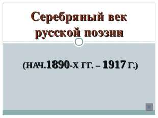 (НАЧ.1890-Х ГГ. – 1917 Г.) Серебряный век русской поэзии