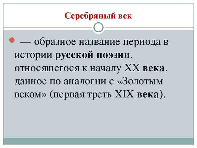 Серебряный век — образное название периода в историирусской поэзии, относящ...