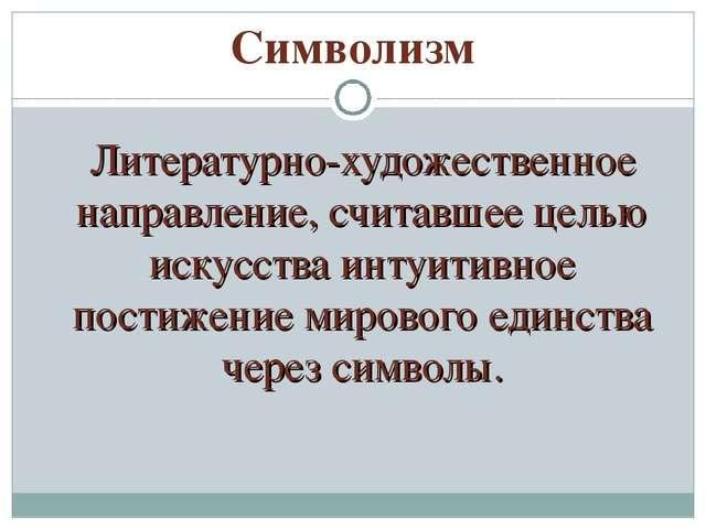 Символизм Литературно-художественное направление, считавшее целью искусства...