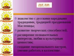 знакомство с русскими народными традициями, традицией празднования Масленицы;