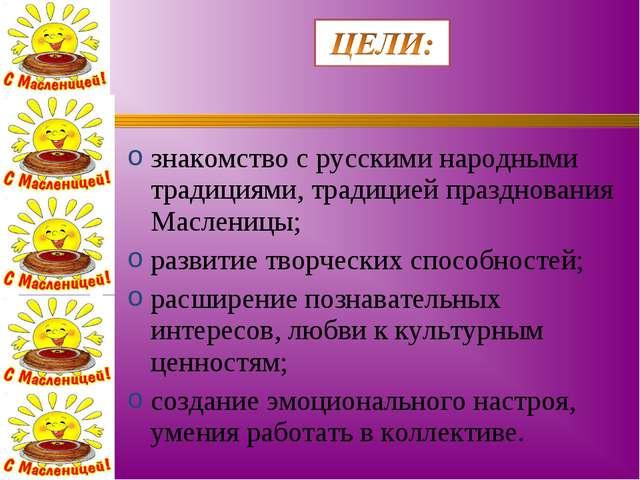 знакомство с русскими народными традициями, традицией празднования Масленицы;...