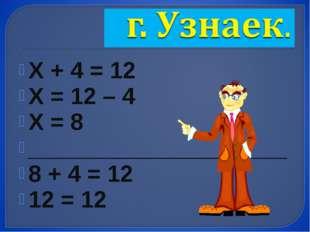 Х + 4 = 12 Х = 12 – 4 Х = 8 ____________________ 8 + 4 = 12 12 = 12