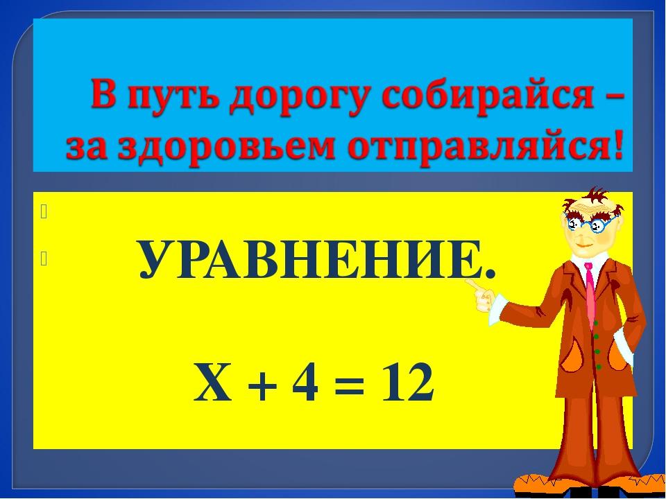 УРАВНЕНИЕ. Х + 4 = 12