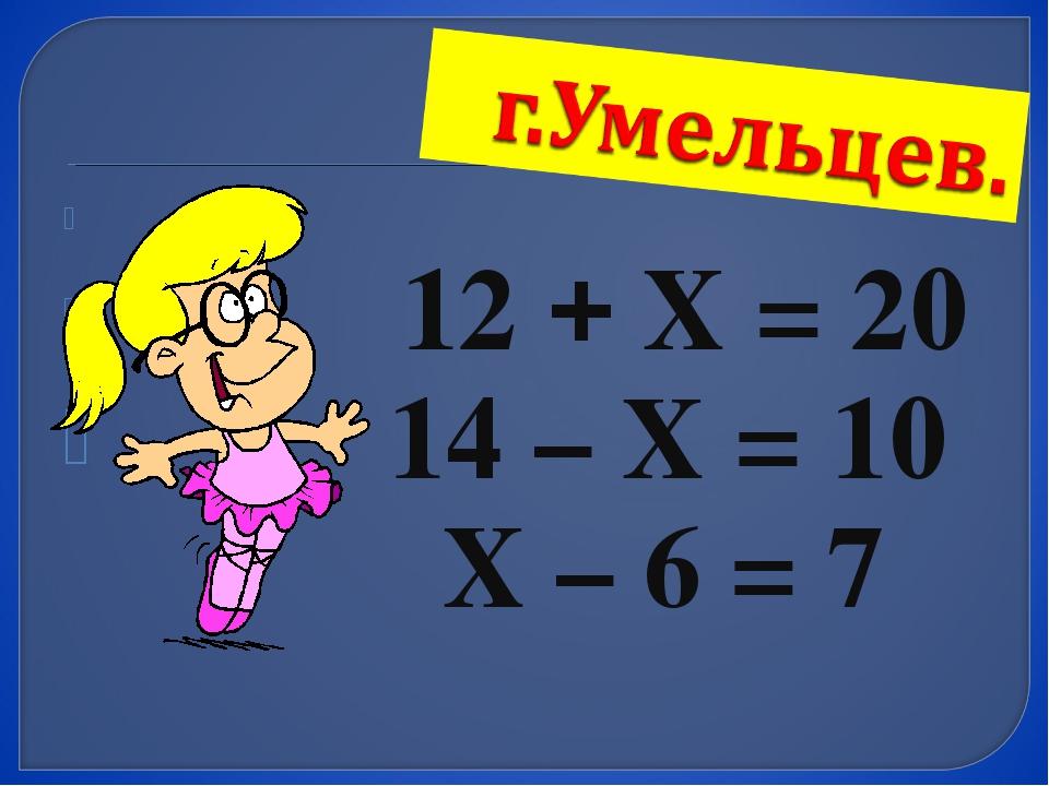 12 + Х = 20 14 – Х = 10 Х – 6 = 7
