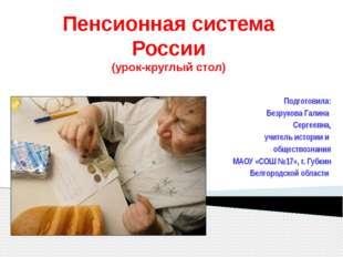 Пенсионная система России (урок-круглый стол) Подготовила: Безрукова Галина С