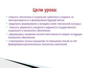 -повысить пенсионную и социальную грамотность учащихся, их заинтересованность