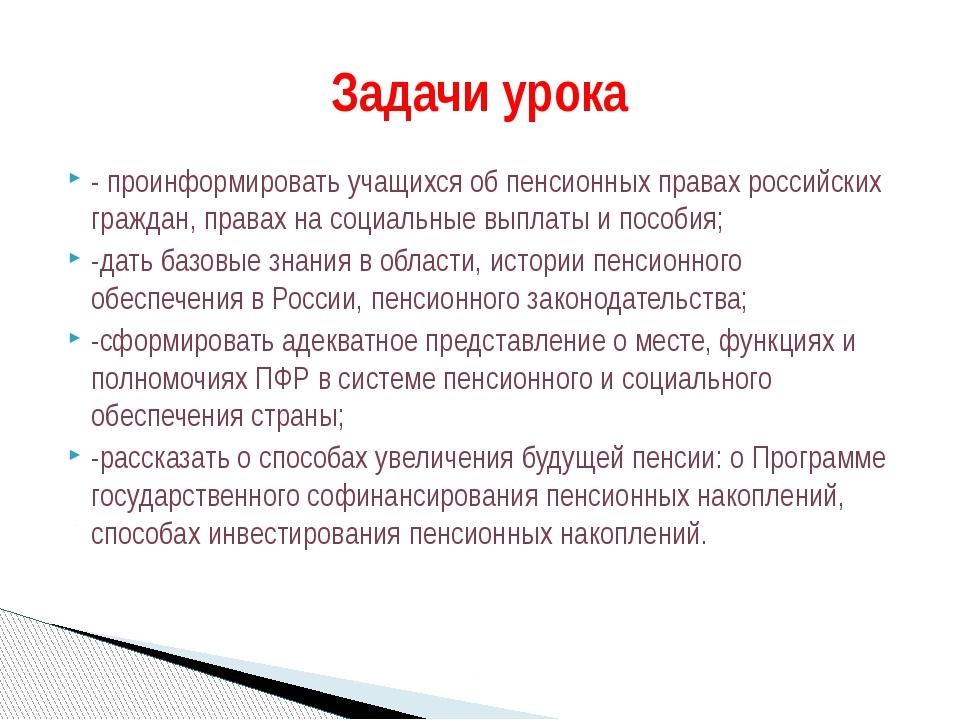 - проинформировать учащихся об пенсионных правах российских граждан, правах н...