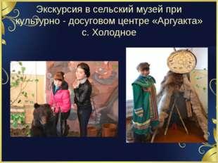 Экскурсия в сельский музей при культурно - досуговом центре «Аргуакта» с. Хол