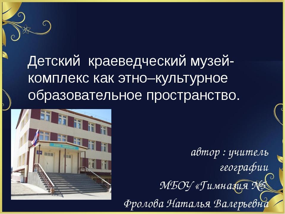 Детский краеведческий музей-комплекс как этно–культурное образовательное про...