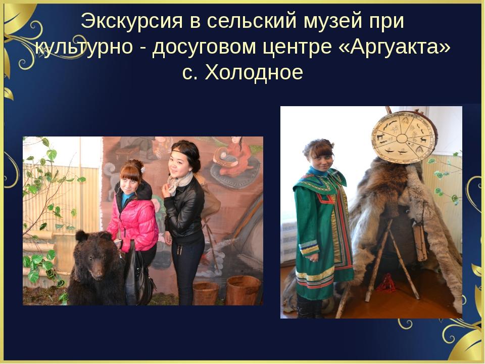 Экскурсия в сельский музей при культурно - досуговом центре «Аргуакта» с. Хол...