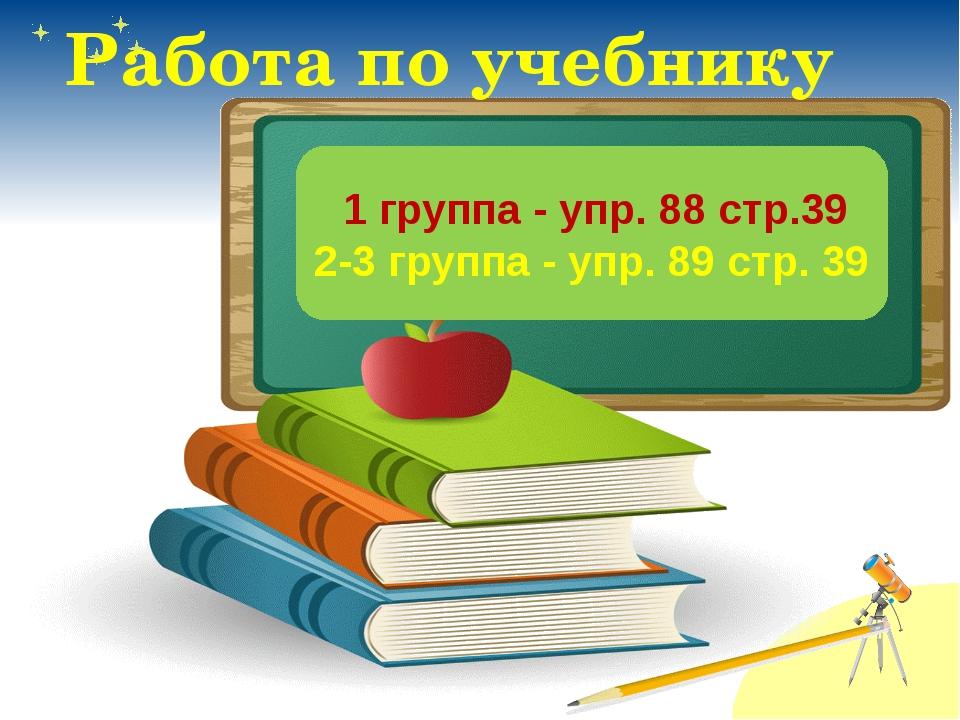 Работа по учебнику 1 группа - упр. 88 стр.39 2-3 группа - упр. 89 стр. 39