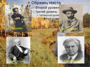 А. Пушкин И. Левитан П. Чайковский Г. Скребицкий