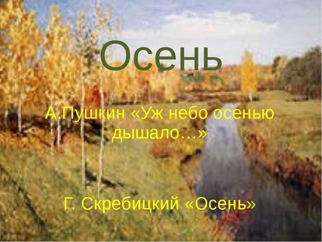Осень А.Пушкин «Уж небо осенью дышало…» Г. Скребицкий «Осень»