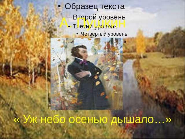 А. Пушкин « Уж небо осенью дышало…»