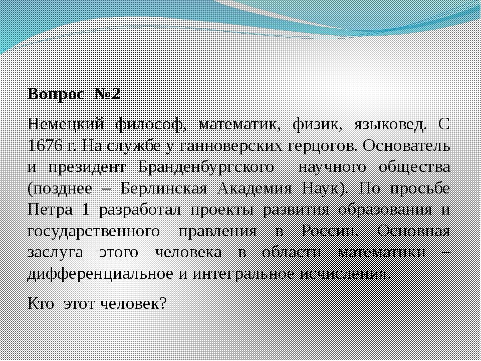 Вопрос №2 Немецкий философ, математик, физик, языковед. С 1676 г. На службе у...