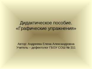 Дидактическое пособие. «Графические упражнения» Автор: Андреева Елена Алексан