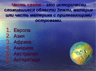 Часть света – это исторически сложившиеся области Земли, материк или часть ма