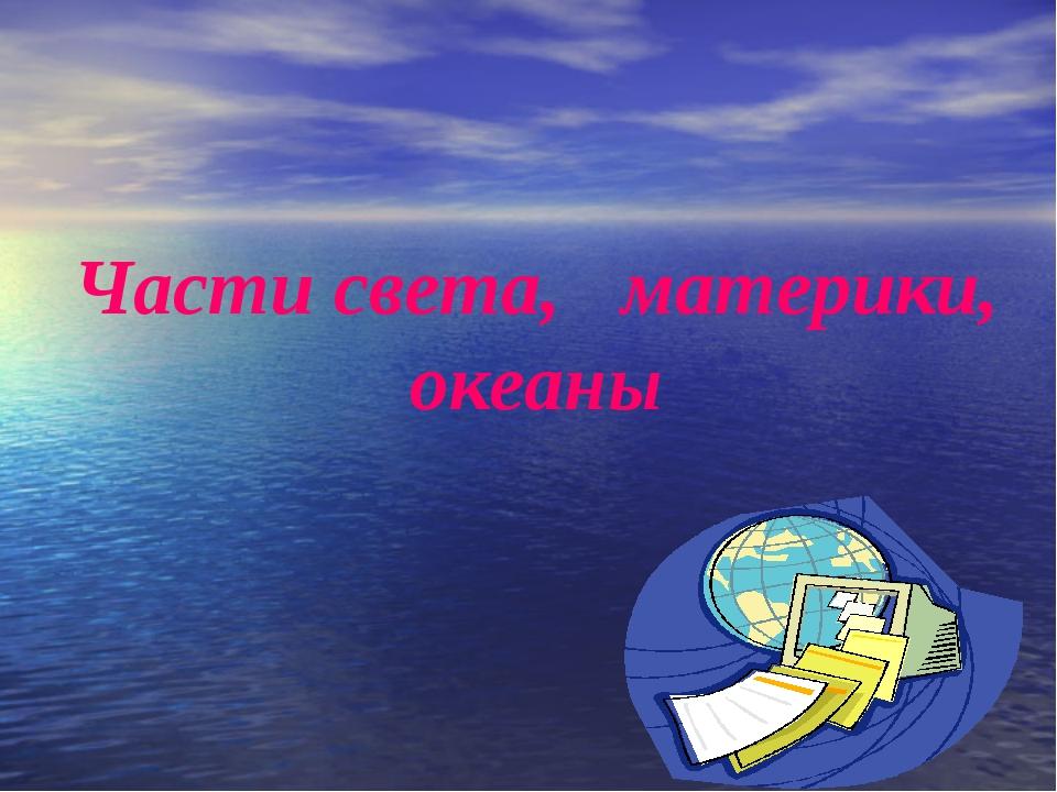 Части света, материки, океаны