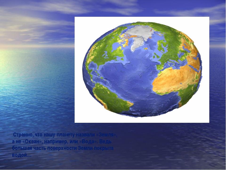 Странно, что нашу планету назвали «Земля», а не «Океан», например, или «Вода...