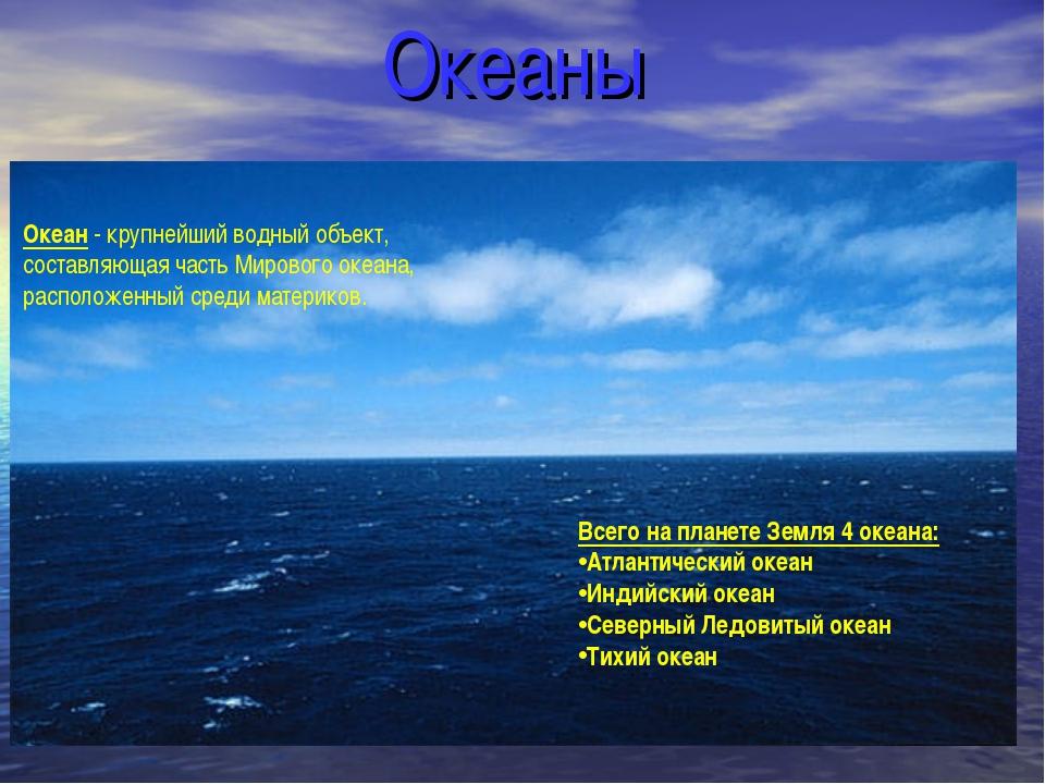 Океаны Океан - крупнейший водный объект, составляющая часть Мирового океана,...