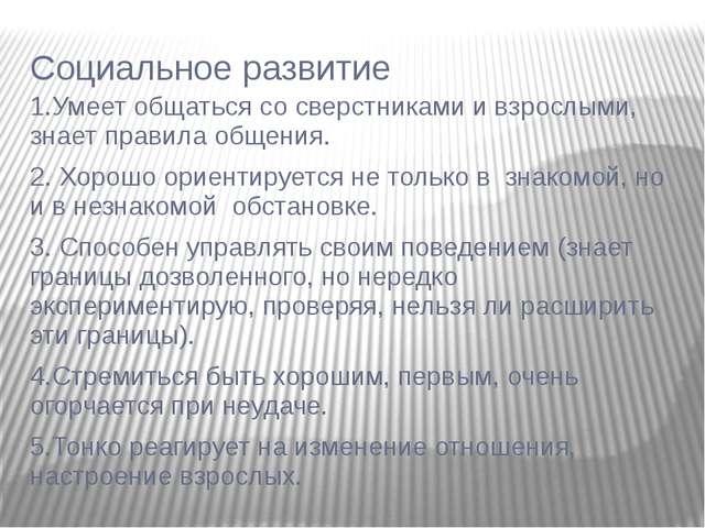 Социальное развитие 1.Умеет общаться со сверстниками и взрослыми, знает прави...