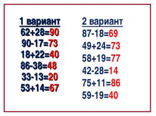 1 вариант 62+28=90 90-17=73 18+22=40 86-38=48 33-13=20 53+14=67 2 вариант 87-