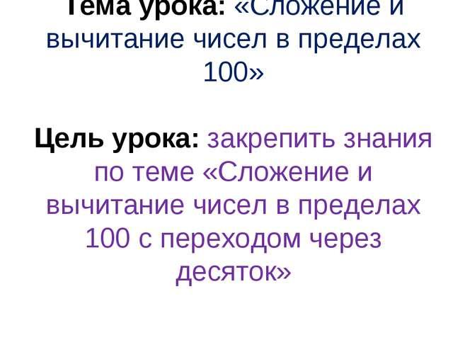Тема урока: «Сложение и вычитание чисел в пределах 100» Цель урока: закрепить...