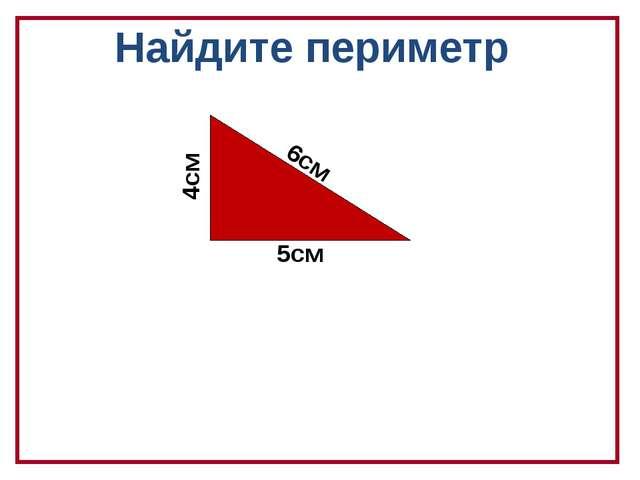 Найдите периметр 5см 6см 4см
