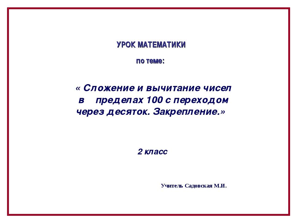 Учитель Садовская М.И. УРОК МАТЕМАТИКИ по теме: « Сложение и вычитание чисел...