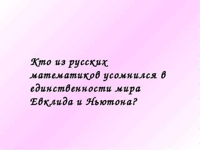 Кто из русских математиков усомнился в единственности мира Евклида и Ньютона?