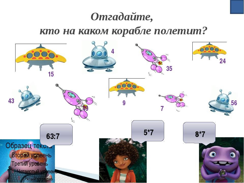 Отгадайте, кто на каком корабле полетит? 63:7 5*7 8*7 15 7 49 43 24 9 35 4 56