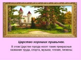 Царство хороших привычек. В этом Царстве города носят такие прекрасные назван
