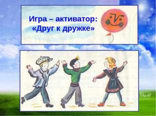 Игра – активатор: «Друг к дружке»