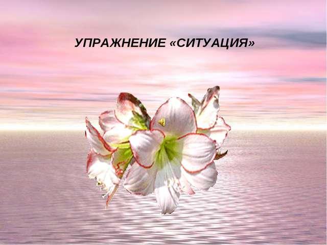 УПРАЖНЕНИЕ «СИТУАЦИЯ»