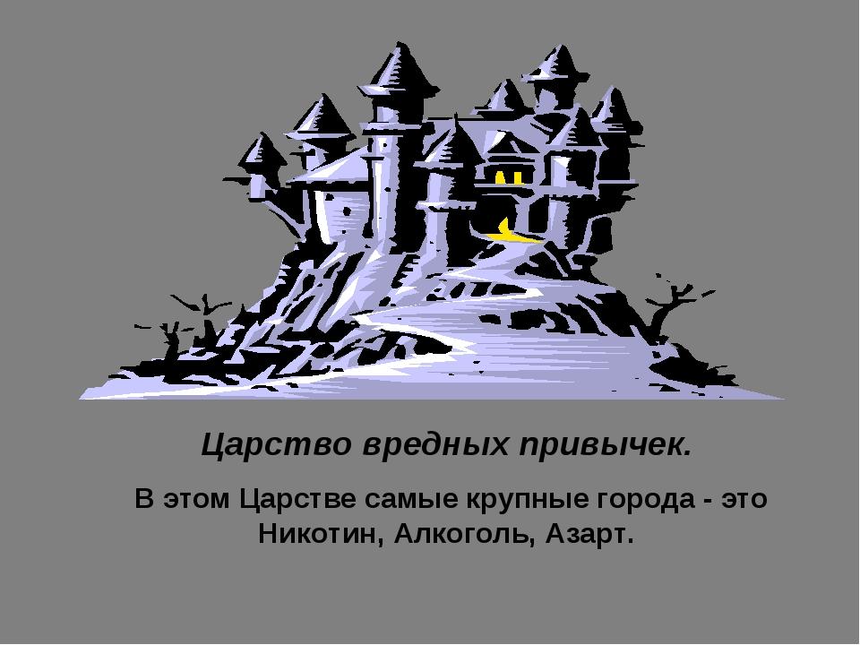 Царство вредных привычек. В этом Царстве самые крупные города - это Никотин,...