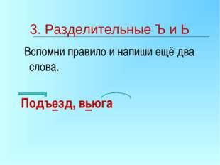 3. Разделительные Ъ и Ь Вспомни правило и напиши ещё два слова. Подъезд, вьюга