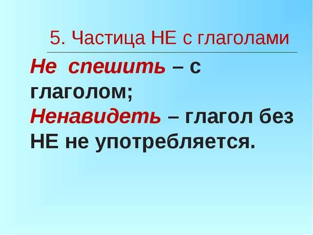 5. Частица НЕ с глаголами Не спешить – с глаголом; Ненавидеть – глагол без НЕ...