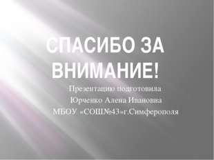 СПАСИБО ЗА ВНИМАНИЕ! Презентацию подготовила Юрченко Алена Ивановна МБОУ «СОШ