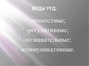 ВИДЫ УУД: -личностные; -регулятивные; -познавательные; -коммуникативные.