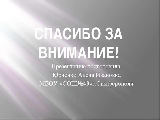 СПАСИБО ЗА ВНИМАНИЕ! Презентацию подготовила Юрченко Алена Ивановна МБОУ «СОШ...