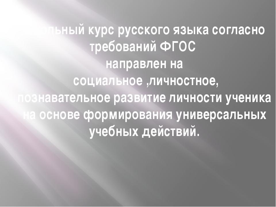 Школьный курс русского языка согласно требований ФГОС направлен на социальное...