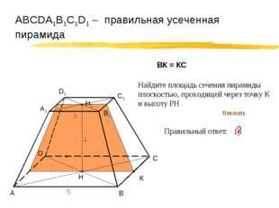 АВСDA1B1C1D1 – правильная усеченная пирамида А В С D 5 Правильный ответ: ? К