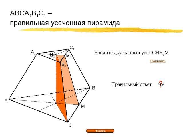 АВСА1В1С1 – правильная усеченная пирамида А В С Правильный ответ: ? 600 Н М В...